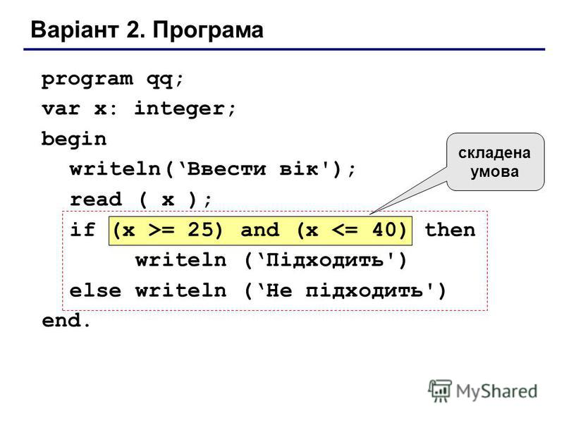 Варіант 2. Програма program qq; var x: integer; begin writeln(Ввести вік'); read ( x ); if (x >= 25) and (x <= 40) then writeln (Підходить') else writeln (Не підходить') end. складена умова