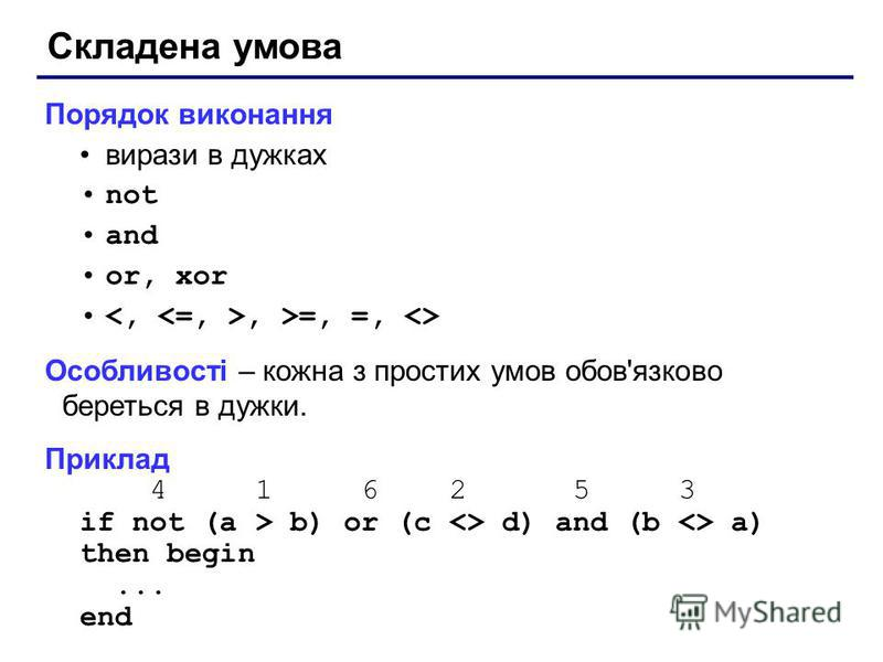 Складена умова Порядок виконання вирази в дужках not and or, xor, >=, =, <> Особливості – кожна з простих умов обов'язково береться в дужки. Приклад 4 1 6 2 5 3 if not (a > b) or (c <> d) and (b <> a) then begin... end