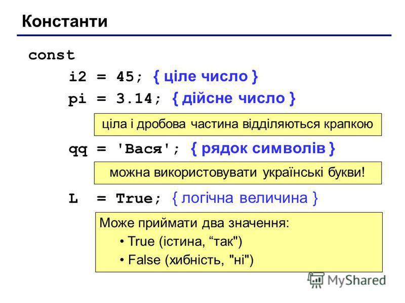 Константи const i2 = 45; { ціле число } pi = 3.14; { дійсне число } qq = 'Вася'; { рядок символів } L = True; { логічна величина } ціла і дробова частина відділяються крапкою можна використовувати українські букви! Може приймати два значення: True (і
