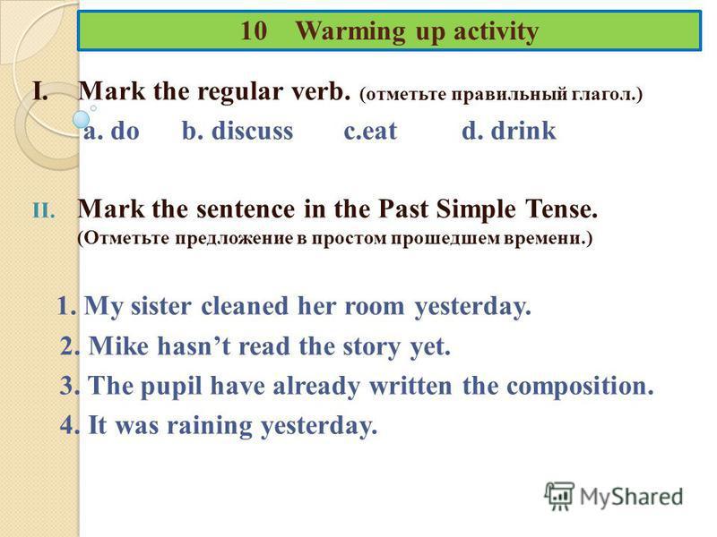 10 Warming up activity I. Mark the regular verb. (отметьте правильный глагол.) a. do b. discuss c.eat d. drink II. Mark the sentence in the Past Simple Tense. (Отметьте предложение в простом прошедшем времени.) 1. My sister cleaned her room yesterday