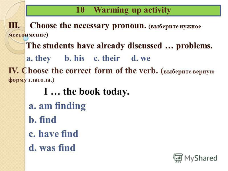 10 Warming up activity III. Choose the necessary pronoun. (выберите нужное местоимение) The students have already discussed … problems. a. they b. his c. their d. we IV. Choose the correct form of the verb. ( выберите верную форму глагола.) I … the b
