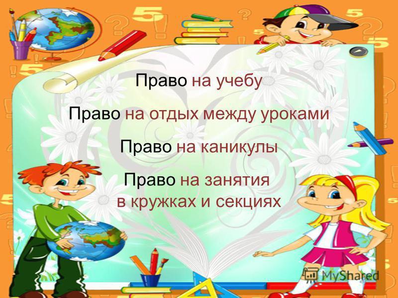 Право на учебу Право на отдых между уроками Право на каникулы Право на занятия в кружках и секциях