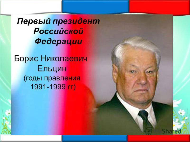 Борис Николаевич Ельцин (годы правления 1991-1999 гг) Первый президент Российской Федерации