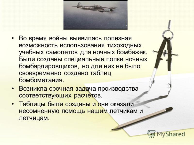 Во время войны выявилась полезная возможность использования тихоходных учебных самолетов для ночных бомбежек. Были созданы специальные полки ночных бомбардировщиков, но для них не было своевременно создано таблиц бомбометания. Возникла срочная задача