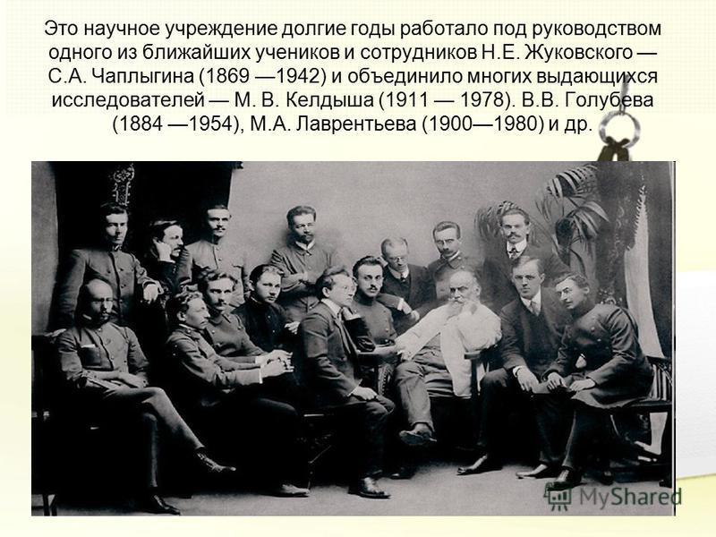 Это научное учреждение долгие годы работало под руководством одного из ближайших учеников и сотрудников Н.Е. Жуковского С.А. Чаплыгина (1869 1942) и объединило многих выдающихся исследователей М. В. Келдыша (1911 1978). В.В. Голубева (1884 1954), М.А