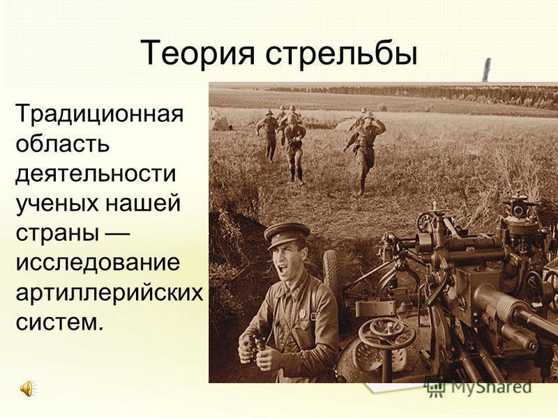 Теория стрельбы Традиционная область деятельности ученых нашей страны исследование артиллерийских систем.