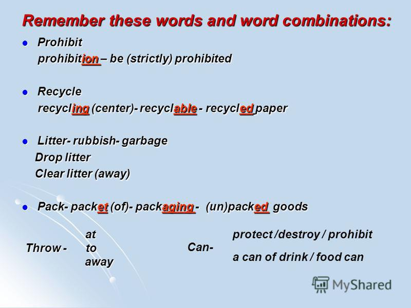 Remember these words and word combinations: Prohibit Prohibit prohibition – be (strictly) prohibited prohibition – be (strictly) prohibited Recycle Recycle recycling (center)- recyclable - recycled paper recycling (center)- recyclable - recycled pape