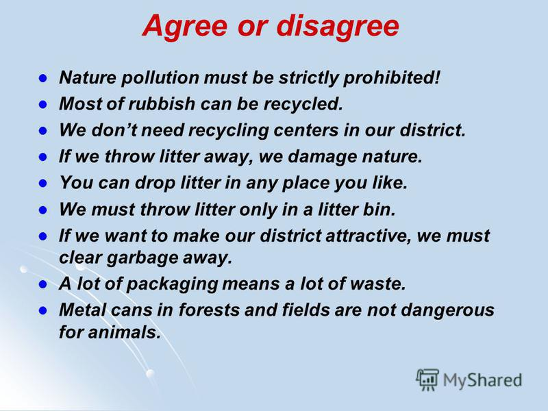 Agree or disagree Nature pollution must be strictly prohibited! Most of rubbish can be recycled. We dont need recycling centers in our district. If we throw litter away, we damage nature. You can drop litter in any place you like. We must throw litte