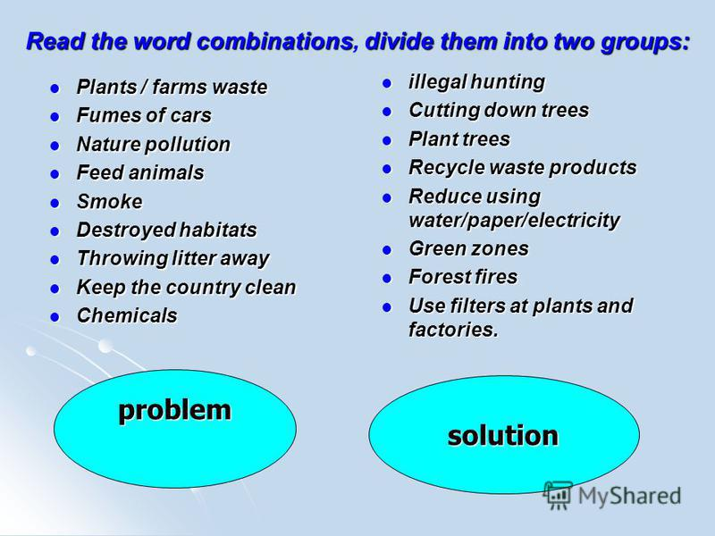 Read the word combinationsdivide them into two groups: Read the word combinations, divide them into two groups: Plants / farms waste Plants / farms waste Fumes of cars Fumes of cars Nature pollution Nature pollution Feed animals Feed animals Smoke Sm