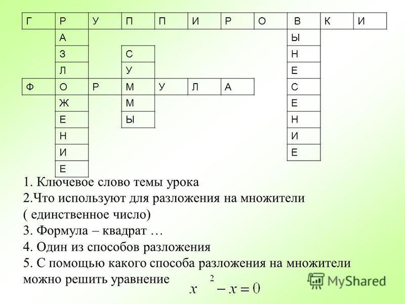1. Ключевое слово темы урока 2. Что используют для разложения на множители ( единственное число) 3. Формула – квадрат … 4. Один из способов разложения 5. С помощью какого способа разложения на множители можно решить уравнение ГРУППИРО ВКИ АЫ ЗСН ЛУЕ