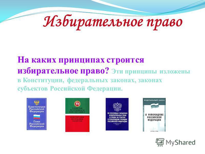 Избирательное право На каких принципах строится избирательное право? Эти принципы изложены в Конституции, федеральных законах, законах субъектов Российской Федерации.