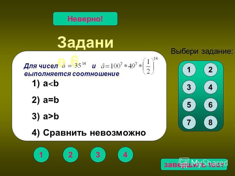 Задани е 6 1234 Верно!Неверно! Для чисел и выполняется соотношение 1) a ˂ b 2) a=b 3) a>b 4) Сравнить невозможно 12 34 56 78 Выбери задание: завершить тест