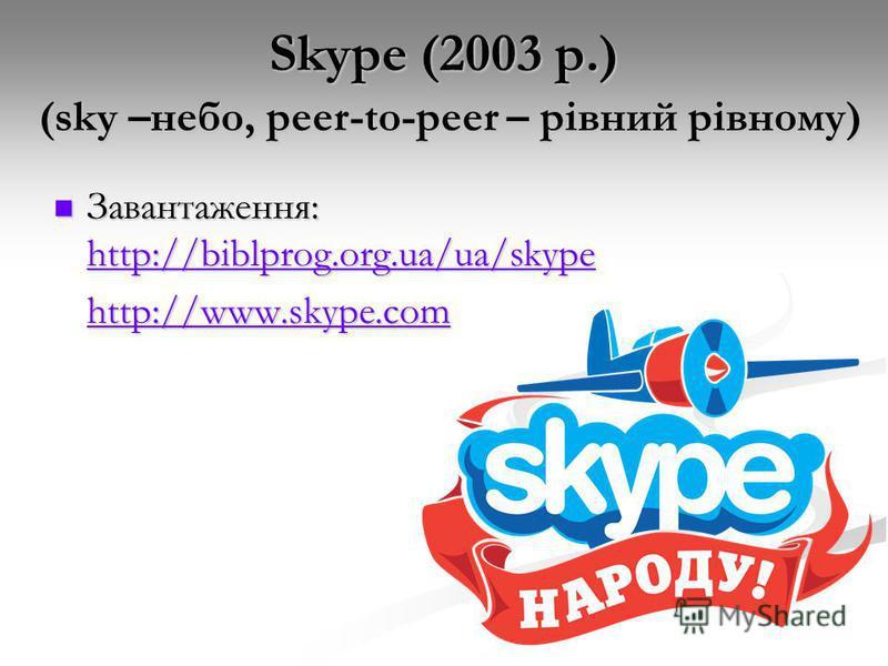 Skype (2003 р.) (sky –небо, peer-to-peer – рівний рівному) Завантаження: http://biblprog.org.ua/ua/skype Завантаження: http://biblprog.org.ua/ua/skype http://biblprog.org.ua/ua/skype http://www.skype.com