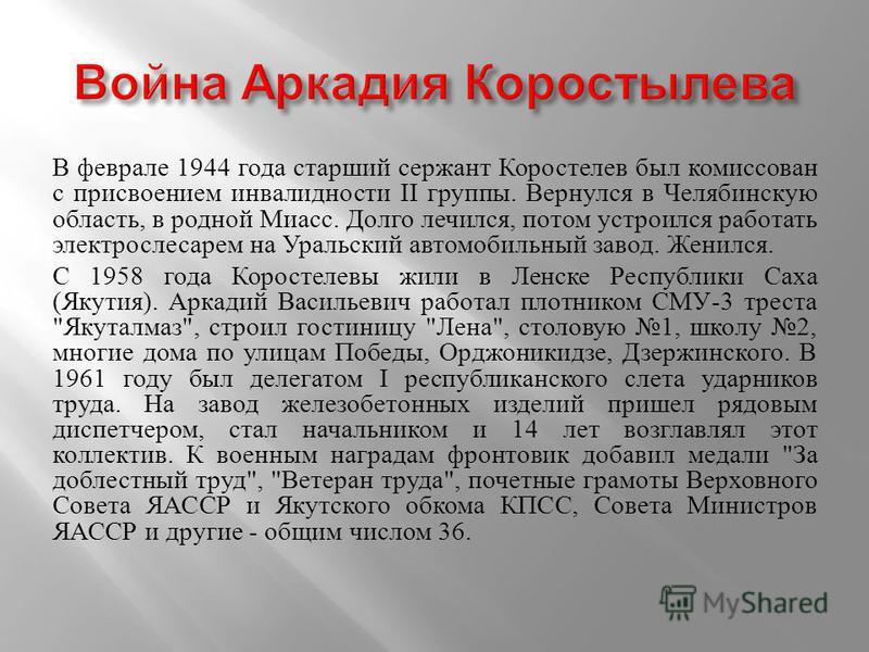 В феврале 1944 года старший сержант Коростелев был комиссован с присвоением инвалидности II группы. Вернулся в Челябинскую область, в родной Миасс. Долго лечился, потом устроился работать электрослесарем на Уральский автомобильный завод. Женился. С 1