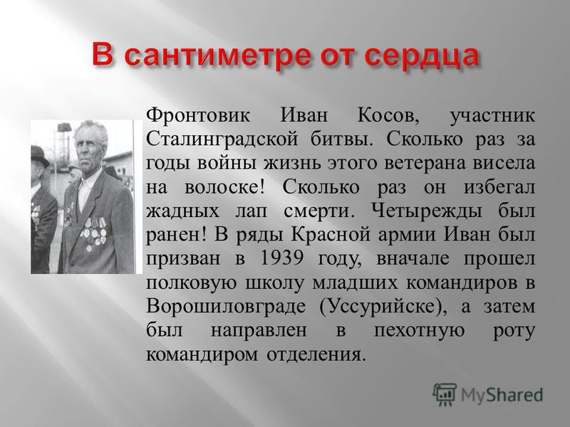 Фронтовик Иван Косов, участник Сталинградской битвы. Сколько раз за годы войны жизнь этого ветерана висела на волоске! Сколько раз он избегал жадных лап смерти. Четырежды был ранен! В ряды Красной армии Иван был призван в 1939 году, вначале прошел по