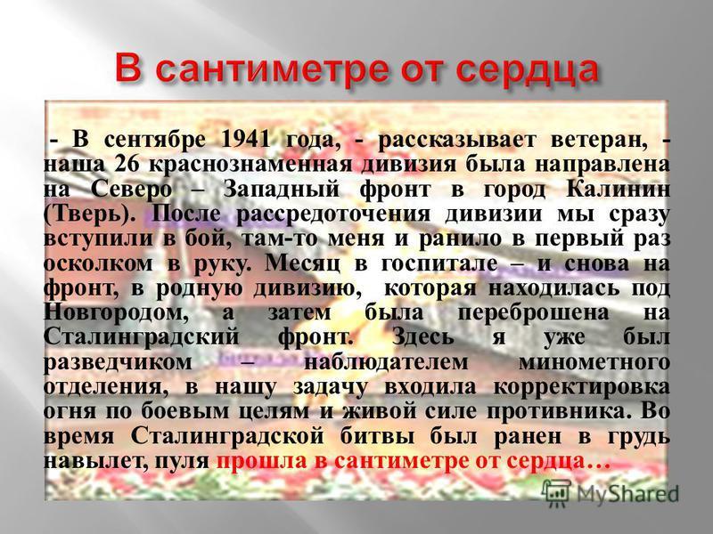 - В сентябре 1941 года, - рассказывает ветеран, - наша 26 краснознаменная дивизия была направлена на Северо – Западный фронт в город Калинин (Тверь). После рассредоточения дивизии мы сразу вступили в бой, там-то меня и ранило в первый раз осколком в