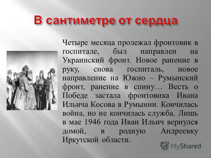 Четыре месяца пролежал фронтовик в госпитале, был направлен на Украинский фронт. Новое ранение в руку, снова госпиталь, новое направление на Южно – Румынский фронт, ранение в спину… Весть о Победе застала фронтовика Ивана Ильича Косова в Румынии. Кон