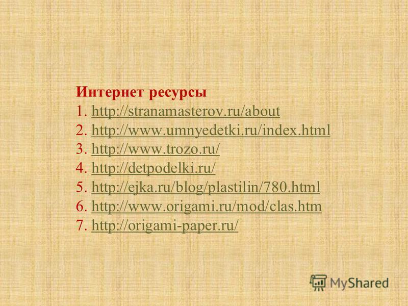 Интернет ресурсы 1. http://stranamasterov.ru/about 2. http://www.umnyedetki.ru/index.html 3. http://www.trozo.ru/ 4. http://detpodelki.ru/ 5. http://ejka.ru/blog/plastilin/780. html 6. http://www.origami.ru/mod/clas.htm 7. http://origami-paper.ru/htt