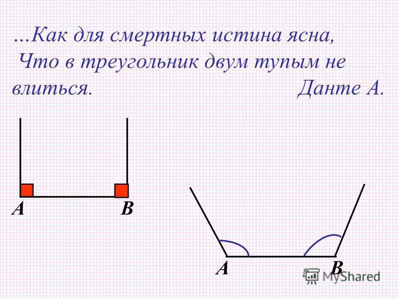 AB AB …Как для смертных истина ясна, Что в треугольник двум тупым не влиться. Данте А.