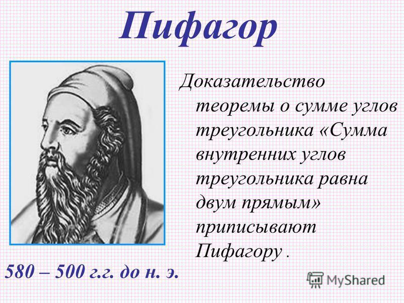 Пифагор Доказательство теоремы о сумме углов треугольника «Сумма внутренних углов треугольника равна двум прямым» приписывают Пифагору. 580 – 500 г.г. до н. э.