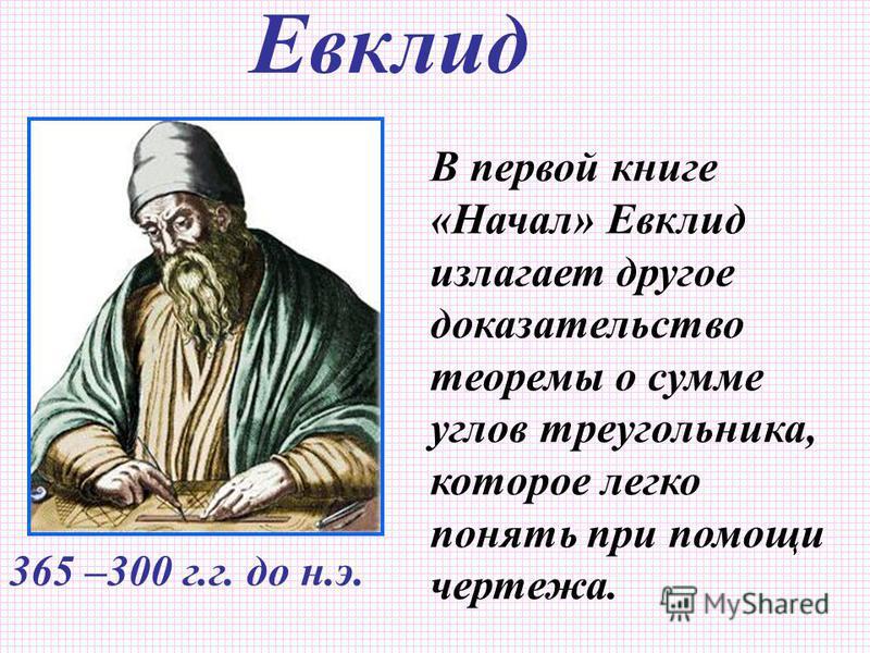 В первой книге «Начал» Евклид излагает другое доказательство теоремы о сумме углов треугольника, которое легко понять при помощи чертежа. Евклид 365 –300 г.г. до н.э.