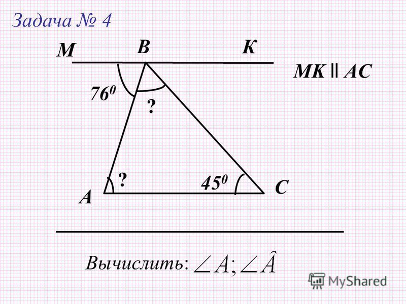 А Задача 4 B C Вычислить: МK ll AC 76 0 45 0 К М ? ?