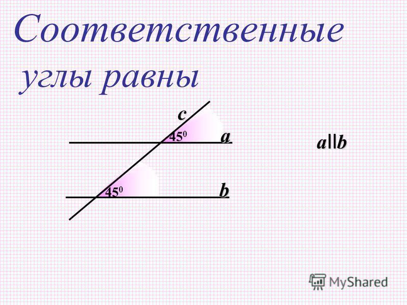 45 0 Соответственные углы равны 45 0 a b a II b c