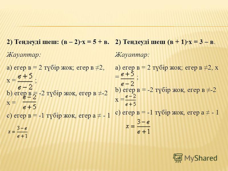 2) Теңдеуді шеш: (в – 2)·х = 5 + в. Жауаптар: а) егер в = 2 түбір жоқ; егер в 2, х = ; b) егер в = -2 түбір жоқ, егер в -2 х = c) егер в = -1 түбір жоқ, егер а - 1 2) Теңдеуді шеш (в + 1)·х = 3 – в. Жауаптар: а) егер в = 2 түбір жоқ; егер в 2, х = ;