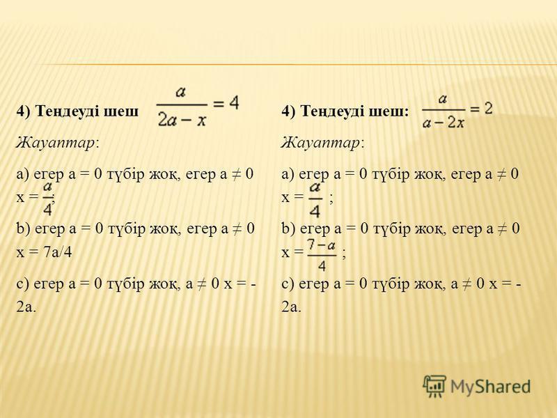 4) Теңдеуді шеш Жауаптар: а) егер а = 0 түбір жоқ, егер а 0 х = ; b) егер а = 0 түбір жоқ, егер а 0 х = 7а/4 c) егер а = 0 түбір жоқ, а 0 х = - 2а. 4) Теңдеуді шеш: Жауаптар: а) егер а = 0 түбір жоқ, егер а 0 х = ; b) егер а = 0 түбір жоқ, егер а 0 х