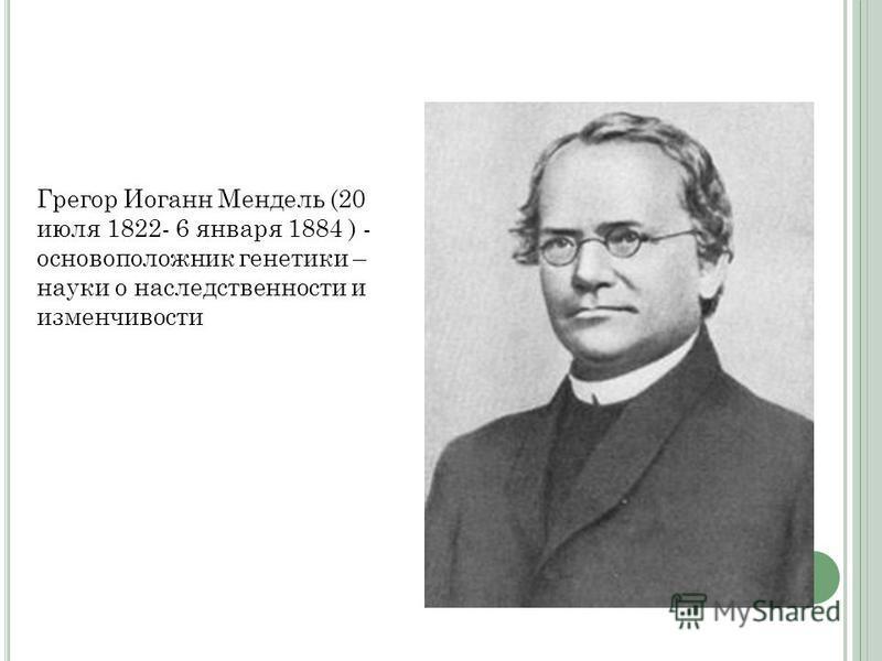 Грегор Иоганн Мендель (20 июля 1822- 6 января 1884 ) - основоположник генетики – науки о наследственности и изменчивости