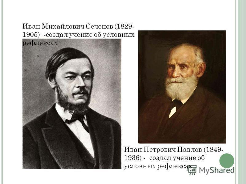 Иван Михайлович Сеченов (1829- 1905) -создал учение об условных рефлексах Иван Петрович Павлов (1849- 1936) - создал учение об условных рефлексах.