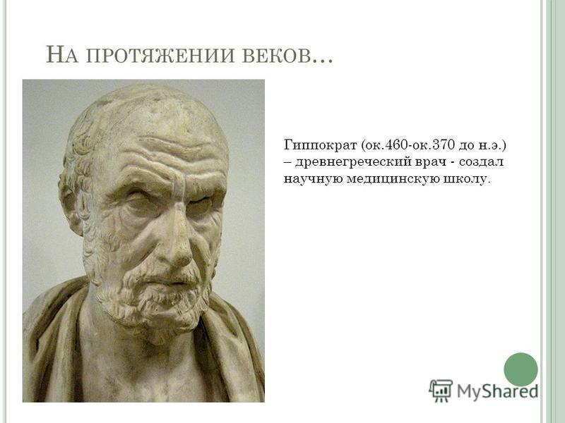 Н А ПРОТЯЖЕНИИ ВЕКОВ … Гиппократ (ок.460-ок.370 до н.э.) – древнегреческий врач - создал научную медицинскую школу.