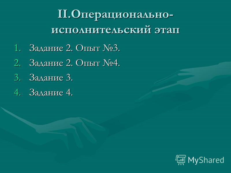 II.Операционально- исполнительский этап 1. Задание 2. Опыт 3. 2. Задание 2. Опыт 4. 3. Задание 3. 4. Задание 4.