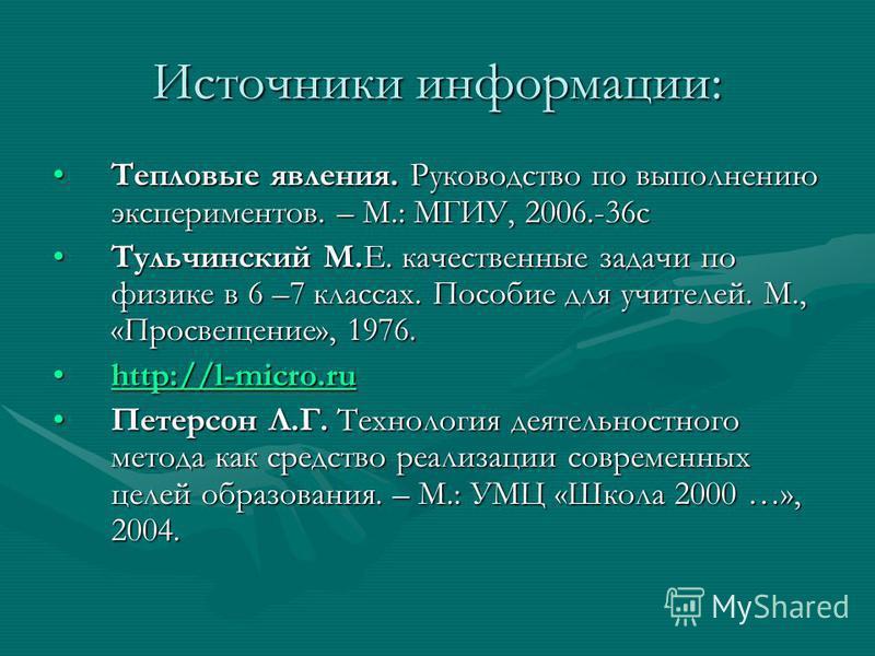 Источники информации: Тепловые явления. Руководство по выполнению экспериментов. – М.: МГИУ, 2006.-36 с Тепловые явления. Руководство по выполнению экспериментов. – М.: МГИУ, 2006.-36 с Тульчинский М.Е. качественные задачи по физике в 6 –7 классах. П