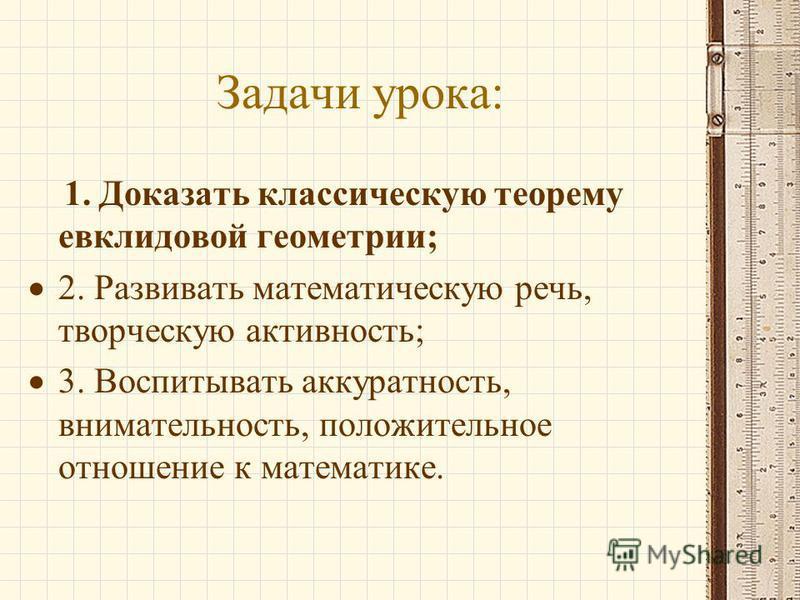 Задачи урока: 1. Доказать классическую теорему евклидовой геометрии; 2. Развивать математическую речь, творческую активность; 3. Воспитывать аккуратность, внимательность, положительное отношение к математике.