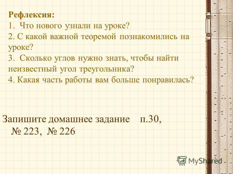 Рефлексия: 1. Что нового узнали на уроке? 2. С какой важной теоремой познакомились на уроке? 3. Сколько углов нужно знать, чтобы найти неизвестный угол треугольника? 4. Какая часть работы вам больше понравилась? Запишите домашнее задание п.30, 223, 2