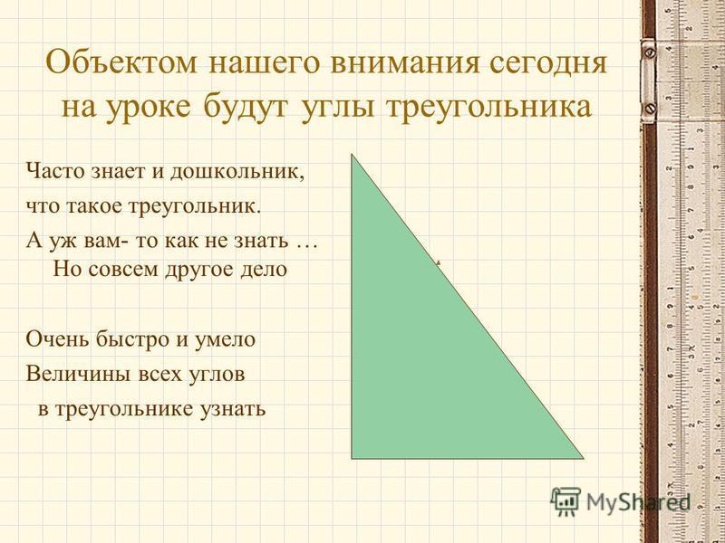 Объектом нашего внимания сегодня на уроке будут углы треугольника Часто знает и дошкольник, что такое треугольник. А уж вам- то как не знать … Но совсем другое дело Очень быстро и умело Величины всех углов в треугольнике узнать