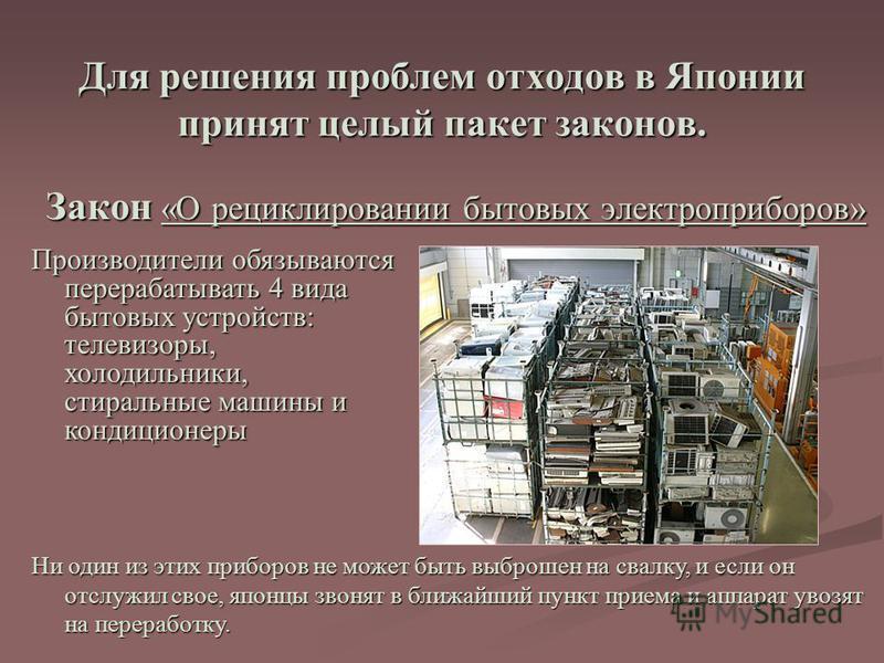 Для решения проблем отходов в Японии принят целый пакет законов. Закон «О рециклировании бытовых электроприборов» Производители обязываются перерабатывать 4 вида бытовых устройств: телевизоры, холодильники, стиральные машины и кондиционеры Ни один из