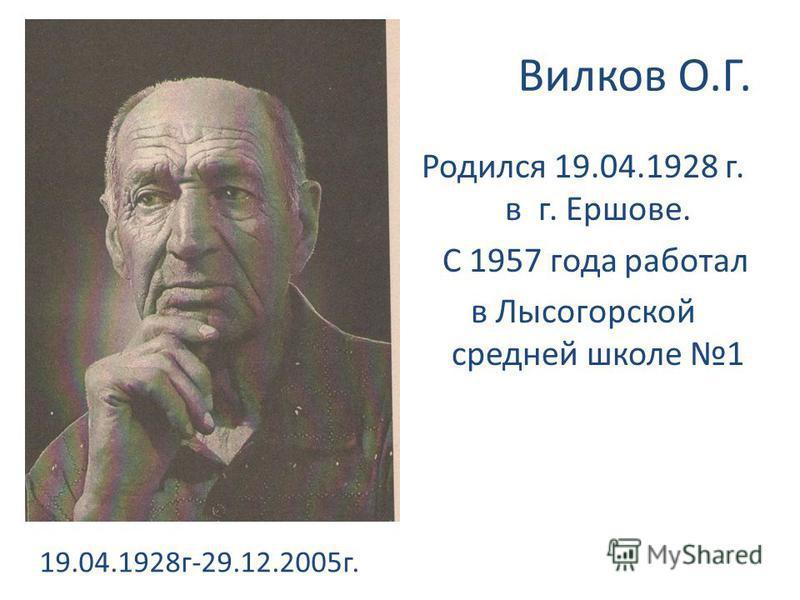 Вилков О.Г. Родился 19.04.1928 г. в г. Ершове. С 1957 года работал в Лысогорской средней школе 1 19.04.1928 г-29.12.2005 г.