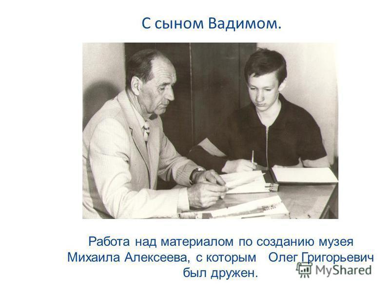 С сыном Вадимом. Работа над материалом по созданию музея Михаила Алексеева, с которым Олег Григорьевич был дружен.