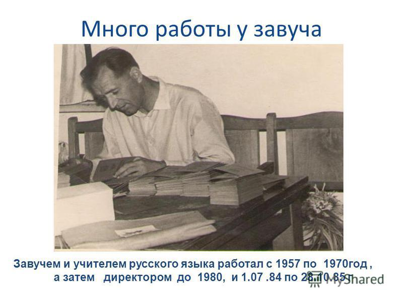 Много работы у завуча Завучем и учителем русского языка работал с 1957 по 1970 год, а затем директором до 1980, и 1.07.84 по 28.10.85 г