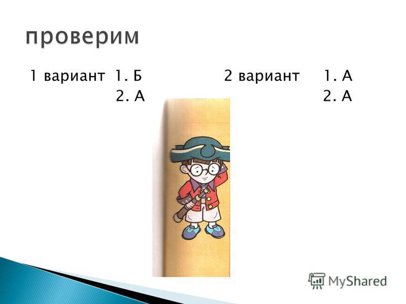 1 вариант 1. Б 2 вариант 1. А 2. А 2. А
