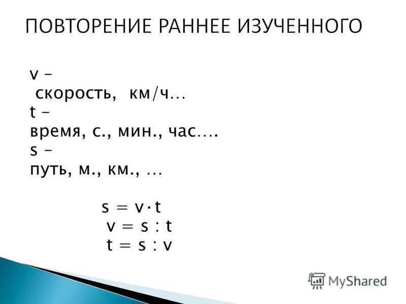v – скорость, км/ч… t – время, с., мин., час…. s – путь, м., км., … s = v·t v = s : t t = s : v