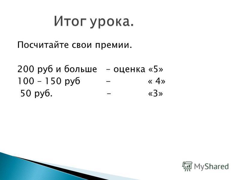Посчитайте свои премии. 200 руб и больше – оценка «5» 100 – 150 руб - « 4» 50 руб. – «3»