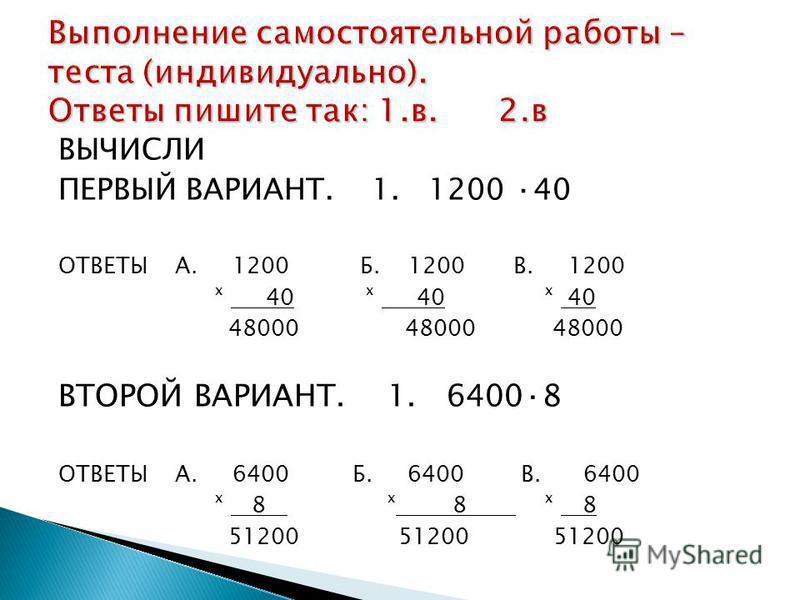 ВЫЧИСЛИ ПЕРВЫЙ ВАРИАНТ. 1. 1200 ·40 ОТВЕТЫ А. 1200 Б. 1200 В. 1200 ˣ 40 ˣ 40 ˣ 40 48000 48000 48000 ВТОРОЙ ВАРИАНТ. 1. 6400·8 ОТВЕТЫ А. 6400 Б. 6400 В. 6400 ˣ 8 ˣ 8 ˣ 8 51200 51200 51200