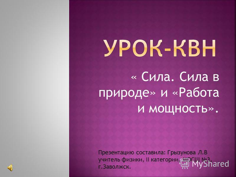 « Сила. Сила в природе» и «Работа и мощность». Презентацию составила: Грызунова Л.В учитель физики, II категории, МОСШ 3, г.Заволжск.