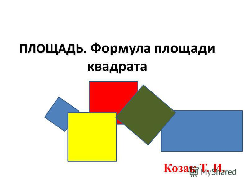 ПЛОЩАДЬ. ПЛОЩАДЬ. Формула площади квадрата Козак Т. И.