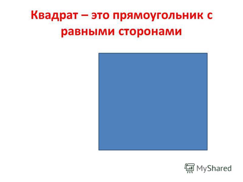 Квадрат – это прямоугольник с равными сторонами