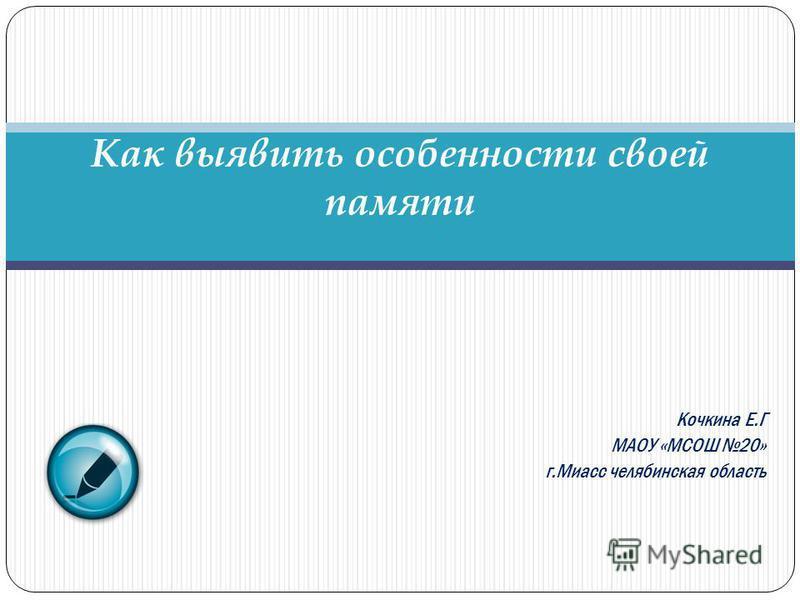 Кочкина Е.Г МАОУ «МСОШ 20» г.Миасс челябинская область Как выявить особенности своей памяти