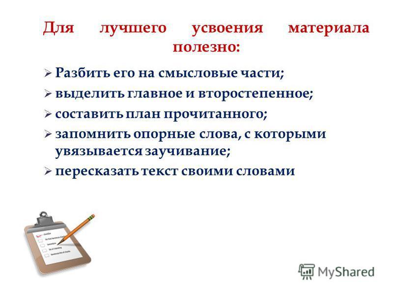 Для лучшего усвоения материала полезно: Разбить его на смысловые части; выделить главное и второстепенное; составить план прочитанного; запомнить опорные слова, с которыми увязывается заучивание; пересказать текст своими словами